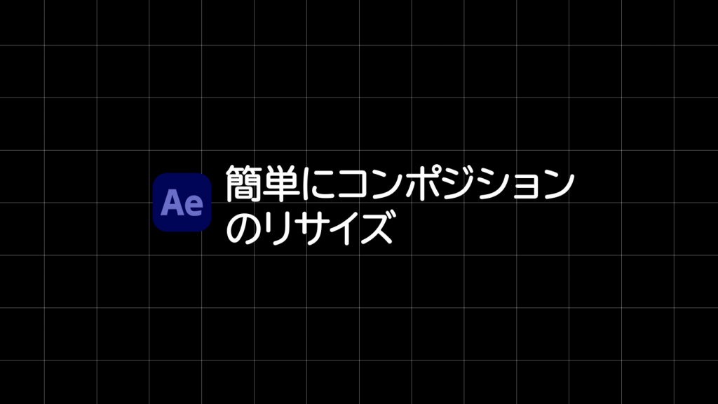 [After Effects]コンポジションのリサイズを簡単に